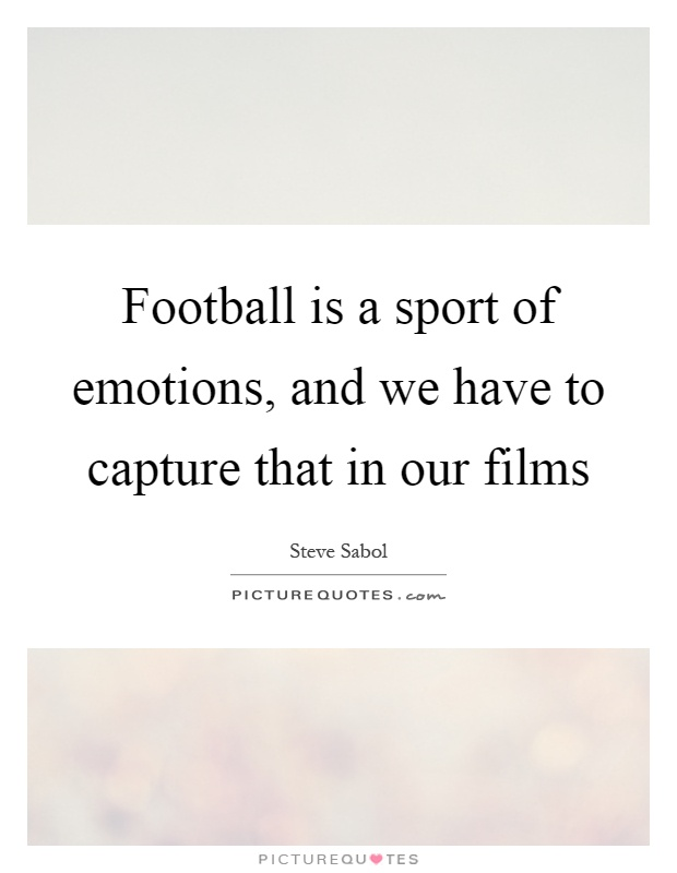 Football is a sport of emotions, and we have to capture that in our films Picture Quote #1