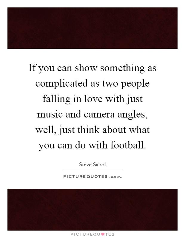 If you can show something as complicated as two people falling in love with just music and camera angles, well, just think about what you can do with football Picture Quote #1