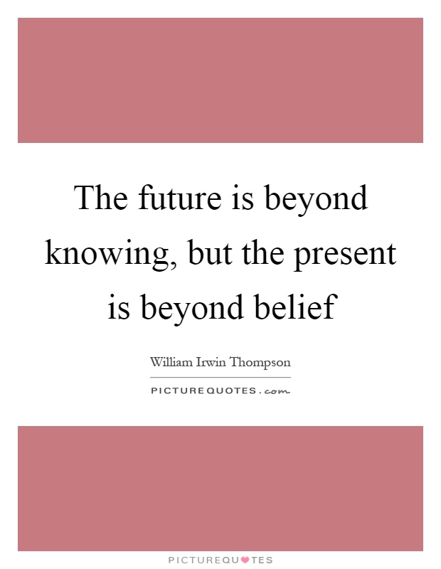 The future is beyond knowing, but the present is beyond belief Picture Quote #1