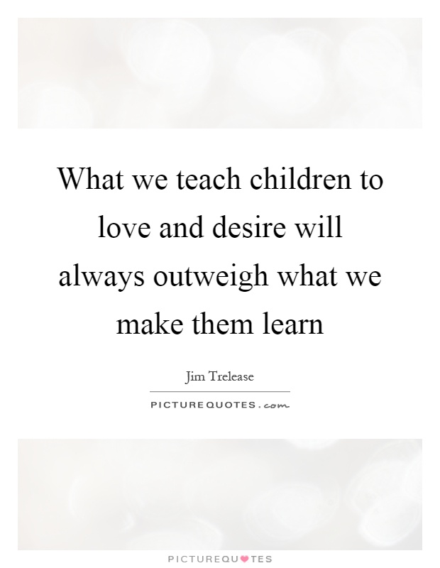 What we teach children to love and desire will always outweigh what we make them learn Picture Quote #1