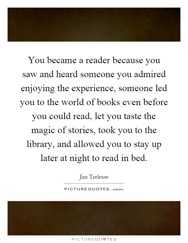 You became a reader because you saw and heard someone you admired enjoying the experience, someone led you to the world of books even before you could read, let you taste the magic of stories, took you to the library, and allowed you to stay up later at night to read in bed Picture Quote #1