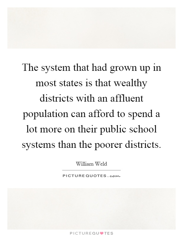 The system that had grown up in most states is that wealthy districts with an affluent population can afford to spend a lot more on their public school systems than the poorer districts Picture Quote #1