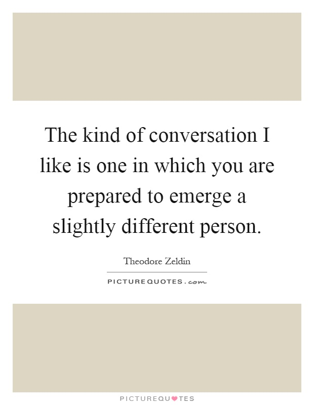 The kind of conversation I like is one in which you are prepared to emerge a slightly different person Picture Quote #1