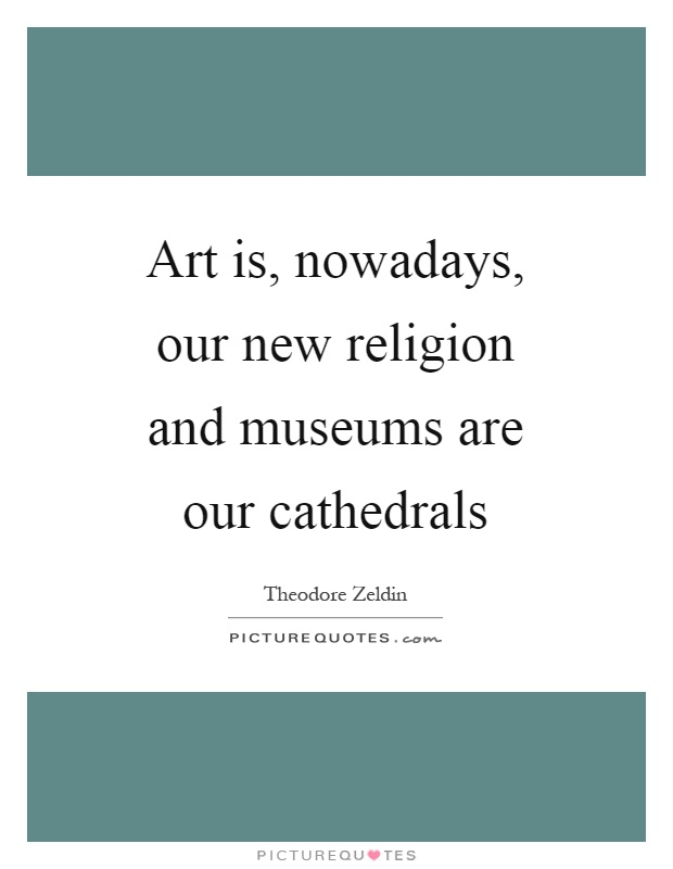 Art is, nowadays, our new religion and museums are our cathedrals Picture Quote #1