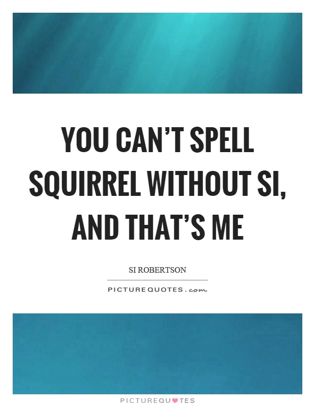 You can't spell squirrel without si, and that's me Picture Quote #1