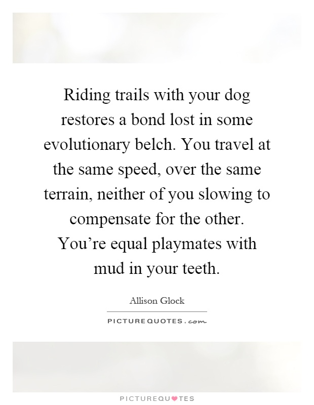 Riding trails with your dog restores a bond lost in some evolutionary belch. You travel at the same speed, over the same terrain, neither of you slowing to compensate for the other. You're equal playmates with mud in your teeth Picture Quote #1