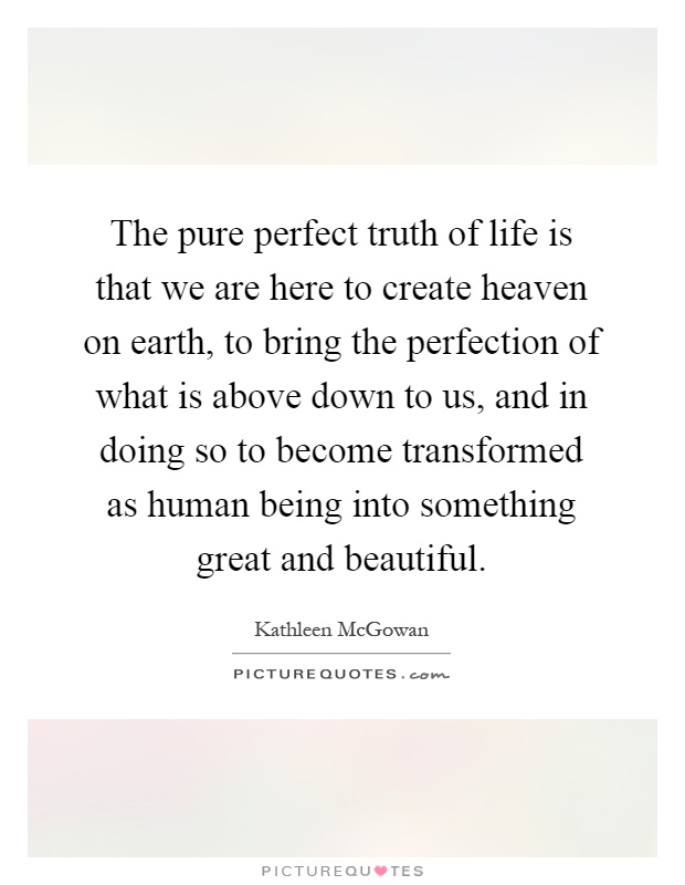 The pure perfect truth of life is that we are here to create heaven on earth, to bring the perfection of what is above down to us, and in doing so to become transformed as human being into something great and beautiful Picture Quote #1