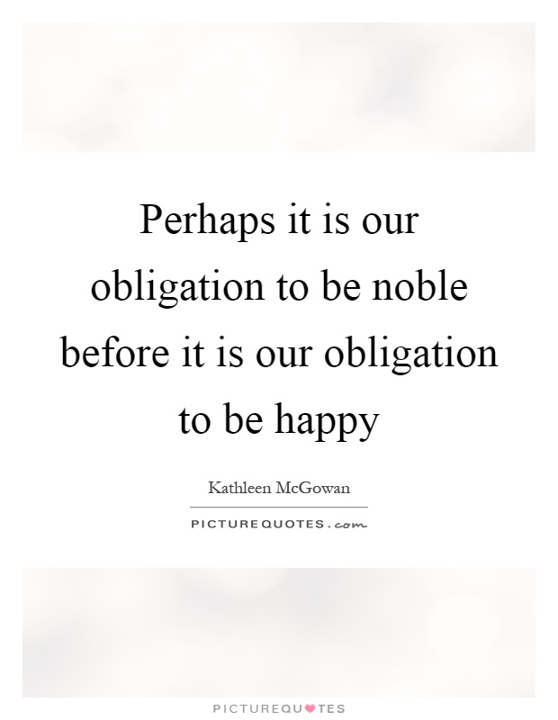 Perhaps it is our obligation to be noble before it is our obligation to be happy Picture Quote #1