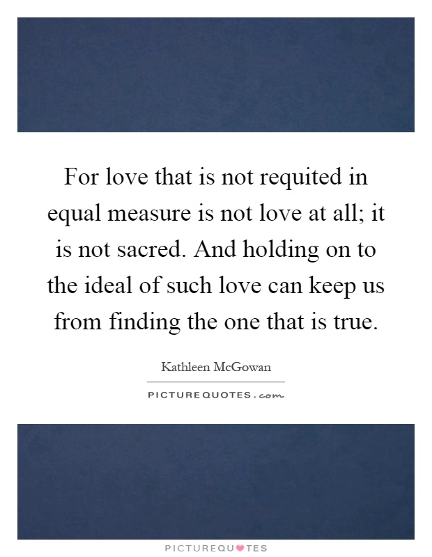 For love that is not requited in equal measure is not love at all; it is not sacred. And holding on to the ideal of such love can keep us from finding the one that is true Picture Quote #1