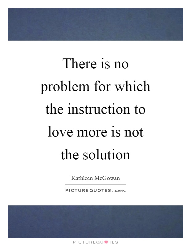 There is no problem for which the instruction to love more is not the solution Picture Quote #1