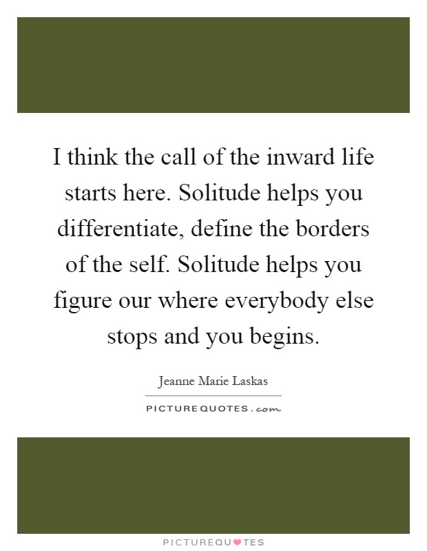 I think the call of the inward life starts here. Solitude helps you differentiate, define the borders of the self. Solitude helps you figure our where everybody else stops and you begins Picture Quote #1