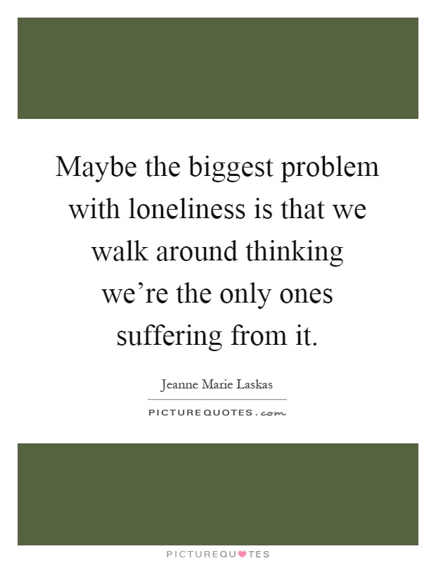 Maybe the biggest problem with loneliness is that we walk around thinking we're the only ones suffering from it Picture Quote #1