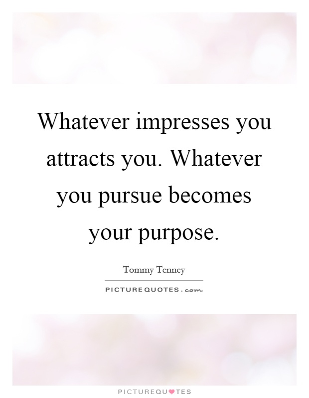Whatever impresses you attracts you. Whatever you pursue becomes your purpose Picture Quote #1