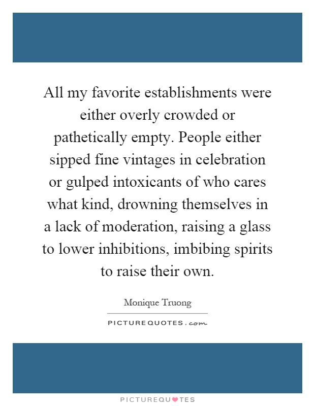 All my favorite establishments were either overly crowded or pathetically empty. People either sipped fine vintages in celebration or gulped intoxicants of who cares what kind, drowning themselves in a lack of moderation, raising a glass to lower inhibitions, imbibing spirits to raise their own Picture Quote #1