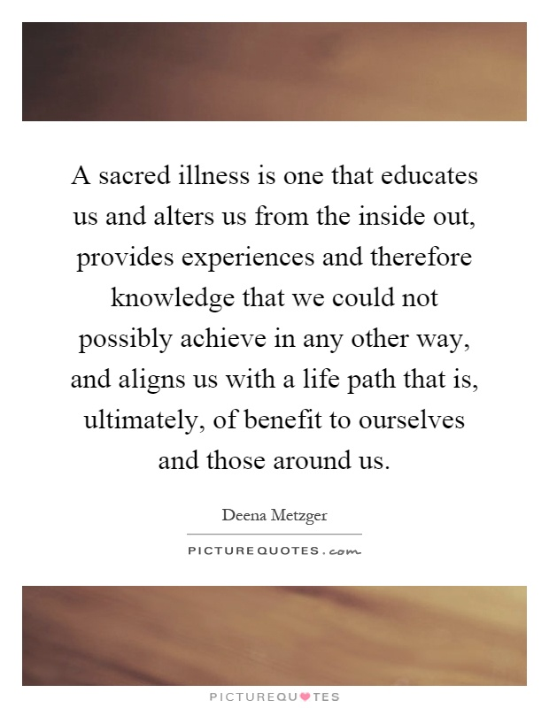 A sacred illness is one that educates us and alters us from the inside out, provides experiences and therefore knowledge that we could not possibly achieve in any other way, and aligns us with a life path that is, ultimately, of benefit to ourselves and those around us Picture Quote #1