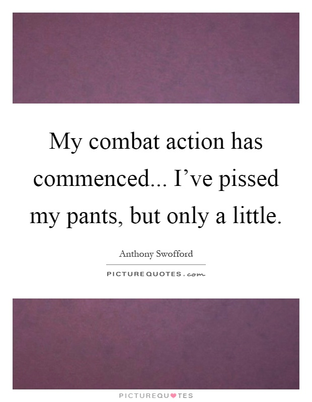 My combat action has commenced... I've pissed my pants, but only a little Picture Quote #1