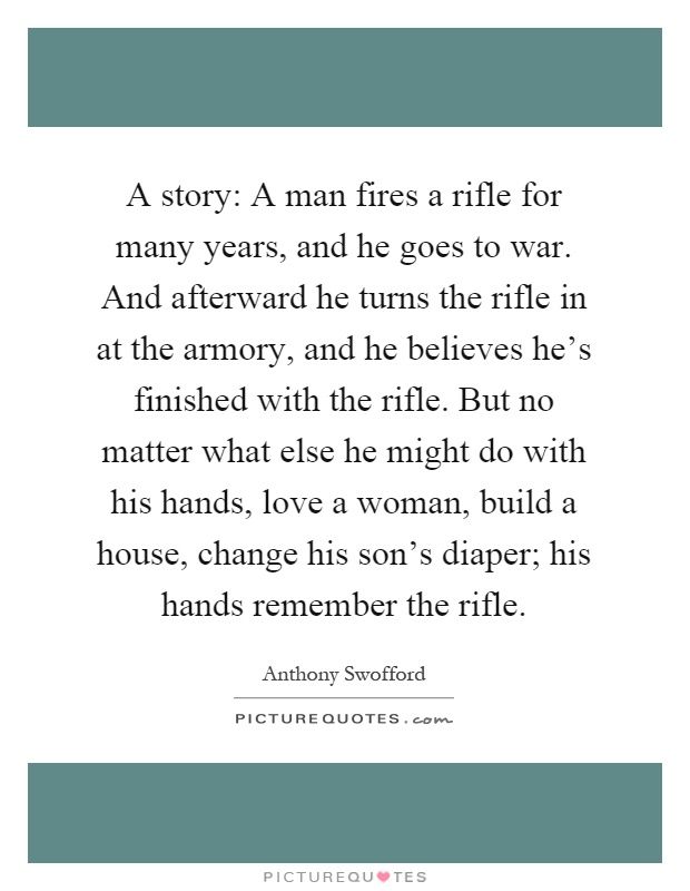 A story: A man fires a rifle for many years, and he goes to war. And afterward he turns the rifle in at the armory, and he believes he's finished with the rifle. But no matter what else he might do with his hands, love a woman, build a house, change his son's diaper; his hands remember the rifle Picture Quote #1