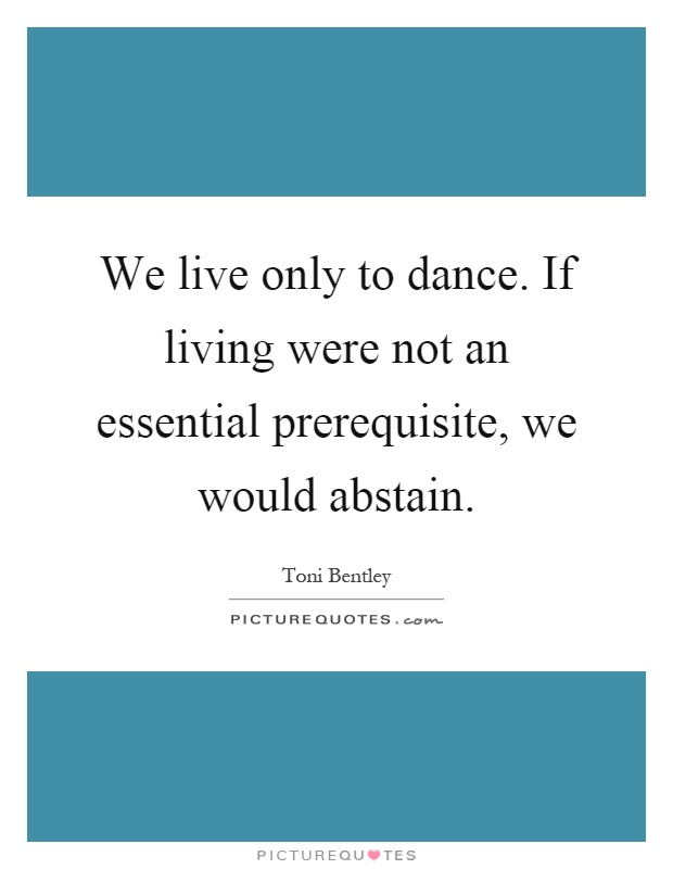 We live only to dance. If living were not an essential prerequisite, we would abstain Picture Quote #1