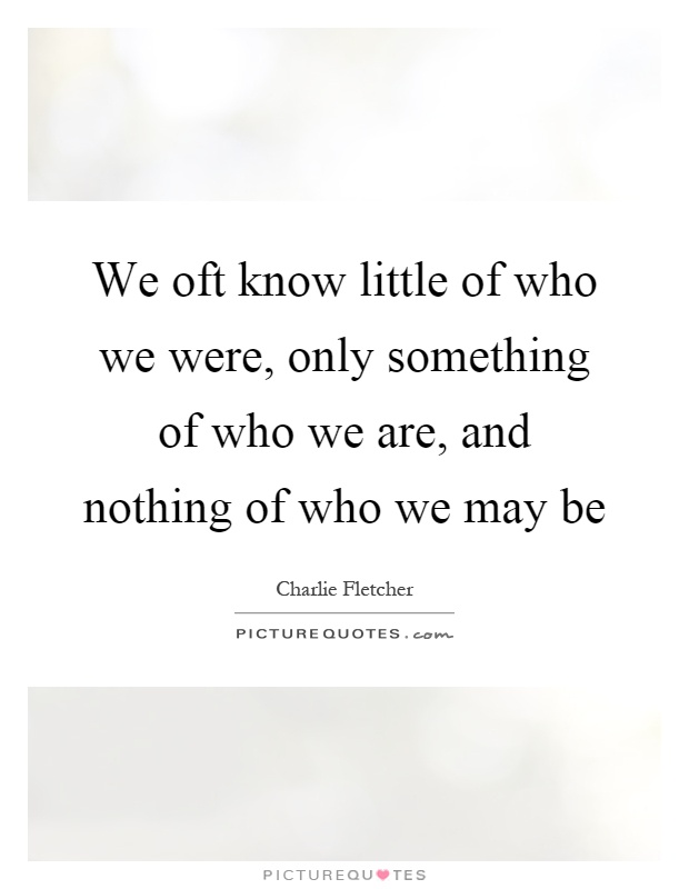 We oft know little of who we were, only something of who we are, and nothing of who we may be Picture Quote #1