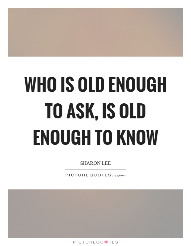 Who is old enough to ask, is old enough to know Picture Quote #1