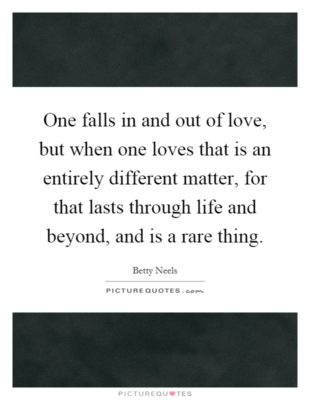 One falls in and out of love, but when one loves that is an entirely different matter, for that lasts through life and beyond, and is a rare thing Picture Quote #1