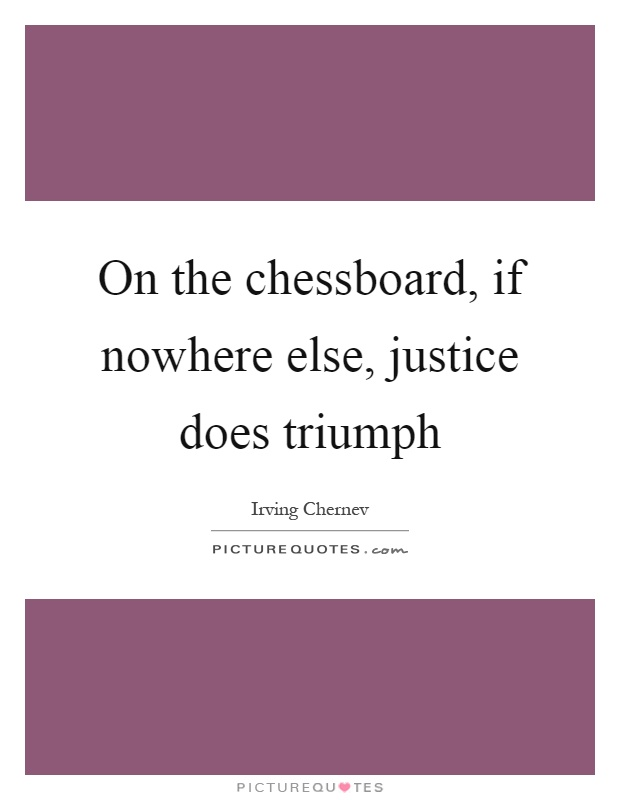 On the chessboard, if nowhere else, justice does triumph Picture Quote #1