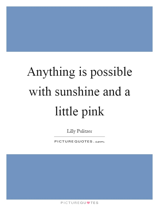 Anything is possible with sunshine and a little pink Picture Quote #1