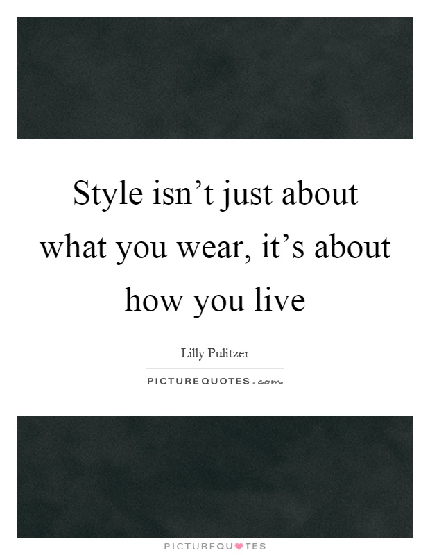 Style isn't just about what you wear, it's about how you live Picture Quote #1
