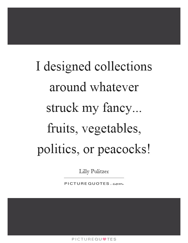 I designed collections around whatever struck my fancy... fruits, vegetables, politics, or peacocks! Picture Quote #1