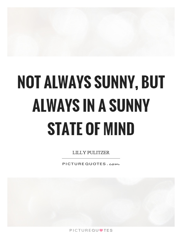 Not always sunny, but always in a sunny state of mind Picture Quote #1