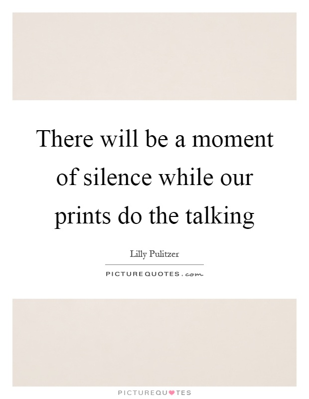There will be a moment of silence while our prints do the talking Picture Quote #1