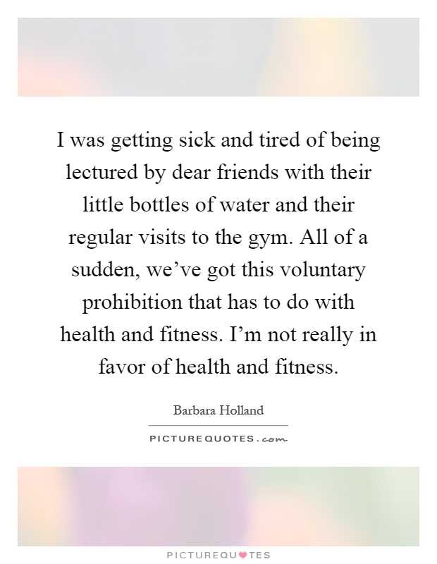 I was getting sick and tired of being lectured by dear friends with their little bottles of water and their regular visits to the gym. All of a sudden, we've got this voluntary prohibition that has to do with health and fitness. I'm not really in favor of health and fitness Picture Quote #1