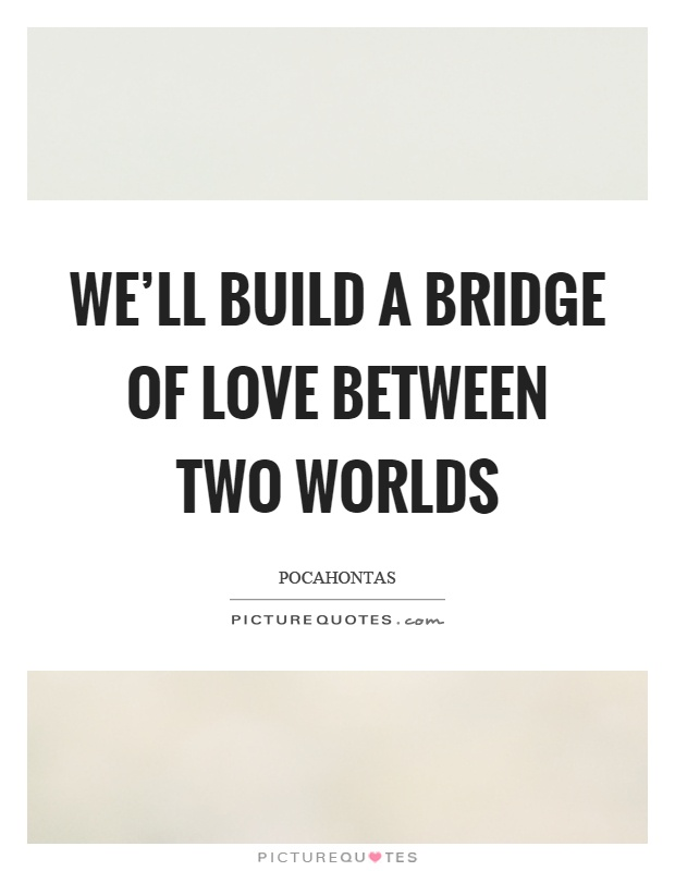 We'll build a bridge of love between two worlds Picture Quote #1