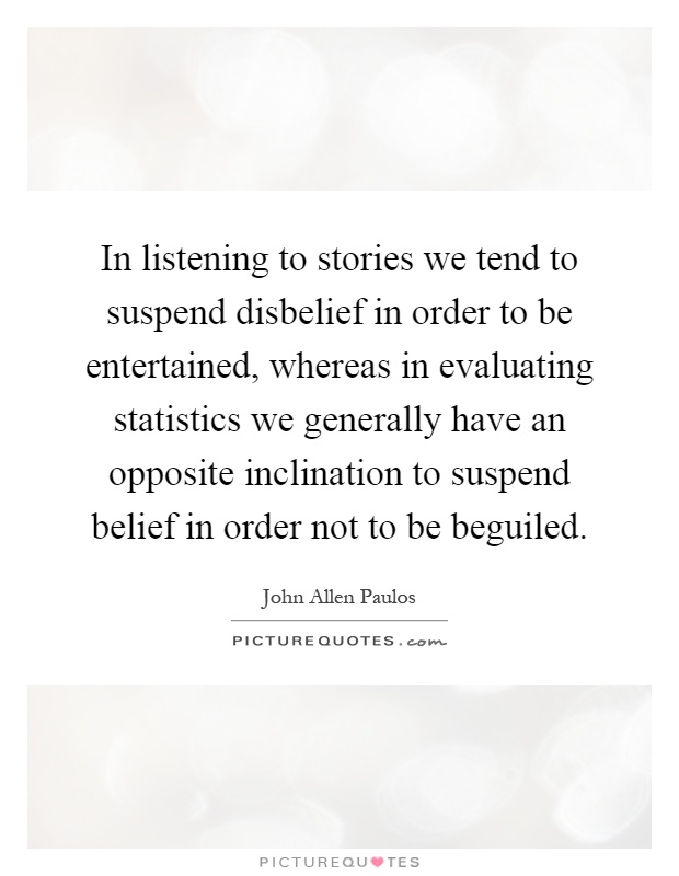 In listening to stories we tend to suspend disbelief in order to be entertained, whereas in evaluating statistics we generally have an opposite inclination to suspend belief in order not to be beguiled Picture Quote #1