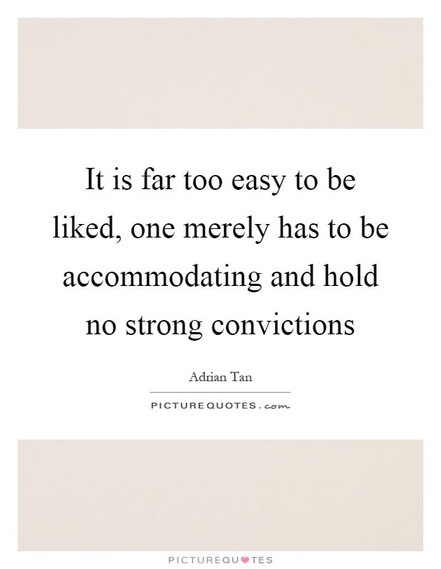 It is far too easy to be liked, one merely has to be accommodating and hold no strong convictions Picture Quote #1