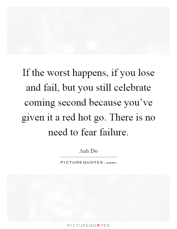 If the worst happens, if you lose and fail, but you still celebrate coming second because you've given it a red hot go. There is no need to fear failure Picture Quote #1