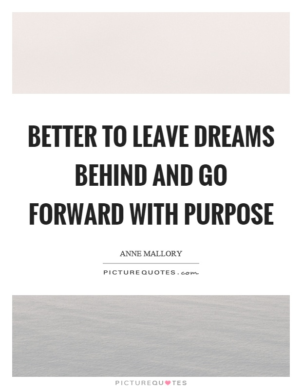 Better to leave dreams behind and go forward with purpose Picture Quote #1