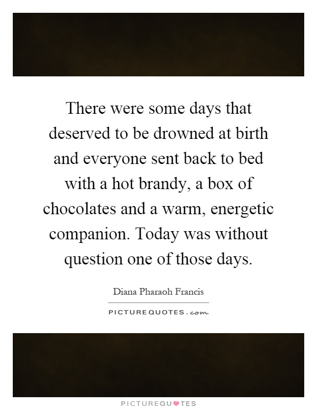 There were some days that deserved to be drowned at birth and everyone sent back to bed with a hot brandy, a box of chocolates and a warm, energetic companion. Today was without question one of those days Picture Quote #1
