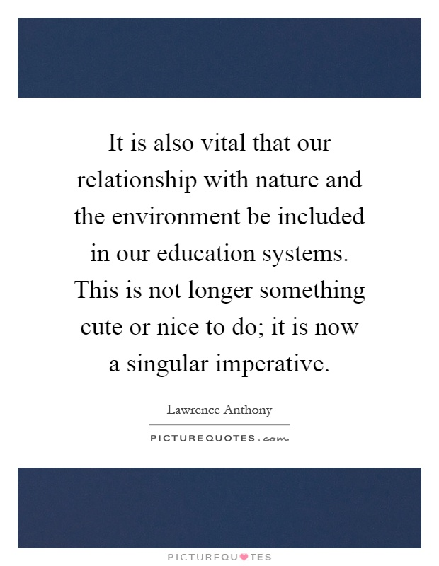 It is also vital that our relationship with nature and the environment be included in our education systems. This is not longer something cute or nice to do; it is now a singular imperative Picture Quote #1