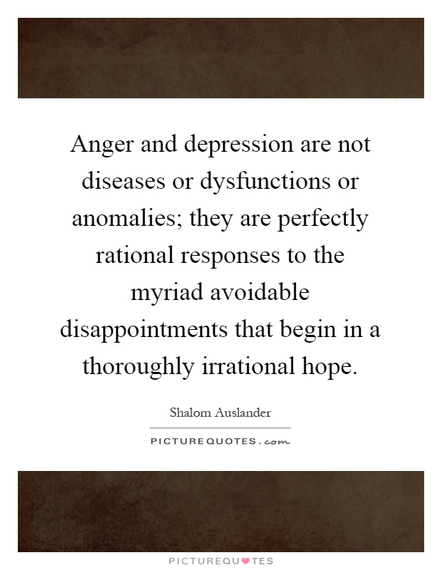 Anger and depression are not diseases or dysfunctions or anomalies; they are perfectly rational responses to the myriad avoidable disappointments that begin in a thoroughly irrational hope Picture Quote #1