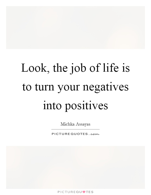 Look, the job of life is to turn your negatives into positives Picture Quote #1
