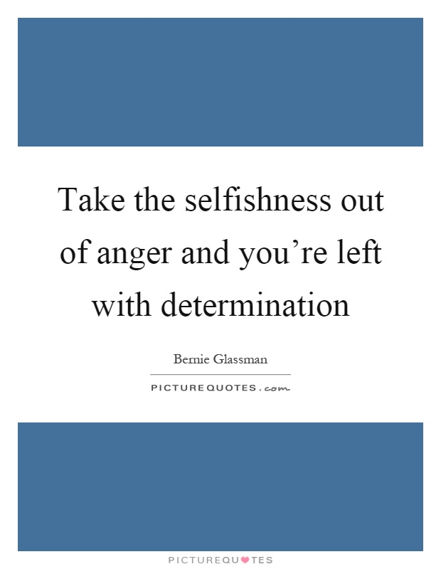 Take the selfishness out of anger and you're left with determination Picture Quote #1