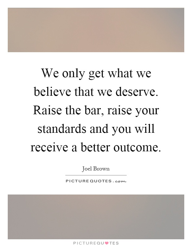 We only get what we believe that we deserve. Raise the bar, raise your standards and you will receive a better outcome Picture Quote #1