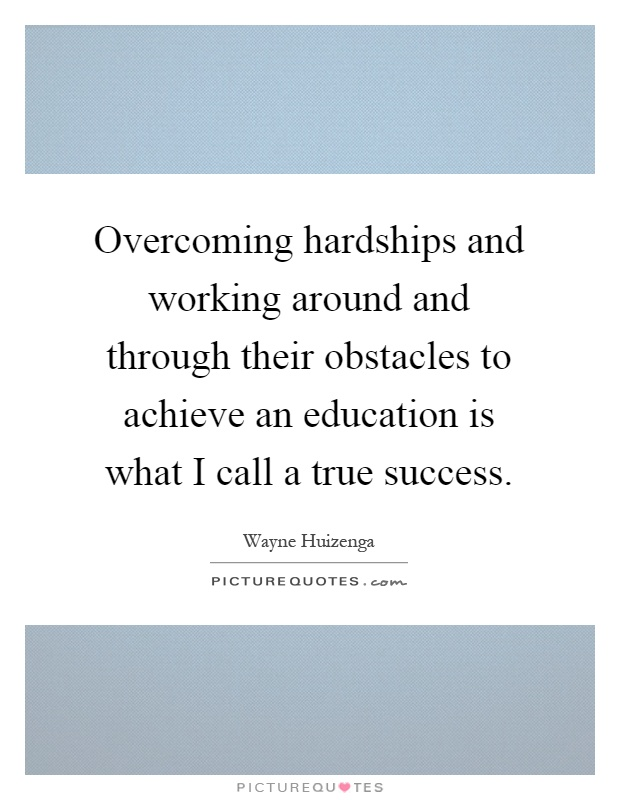 Overcoming hardships and working around and through their obstacles to achieve an education is what I call a true success Picture Quote #1