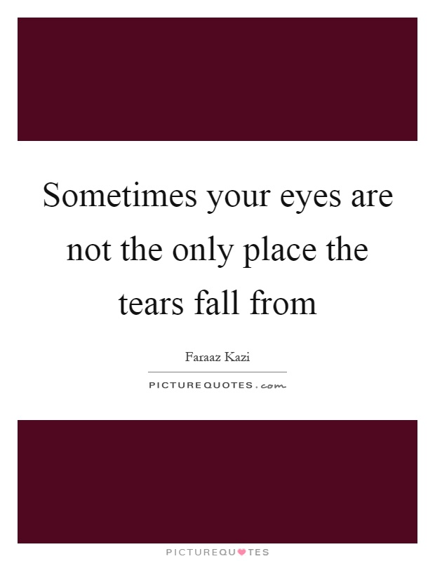 Sometimes your eyes are not the only place the tears fall from Picture Quote #1