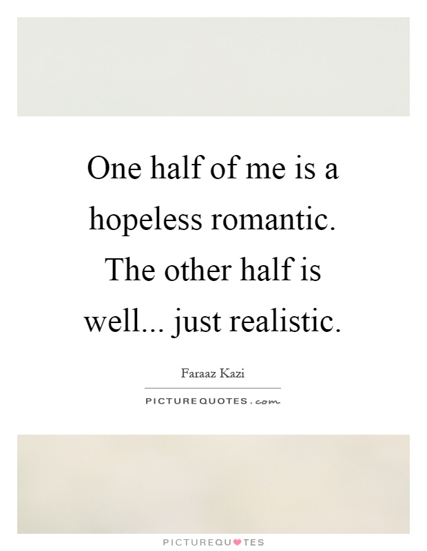 One half of me is a hopeless romantic. The other half is ...