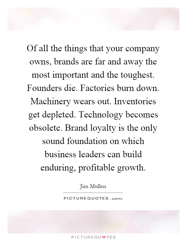 Of all the things that your company owns, brands are far and away the most important and the toughest. Founders die. Factories burn down. Machinery wears out. Inventories get depleted. Technology becomes obsolete. Brand loyalty is the only sound foundation on which business leaders can build enduring, profitable growth Picture Quote #1