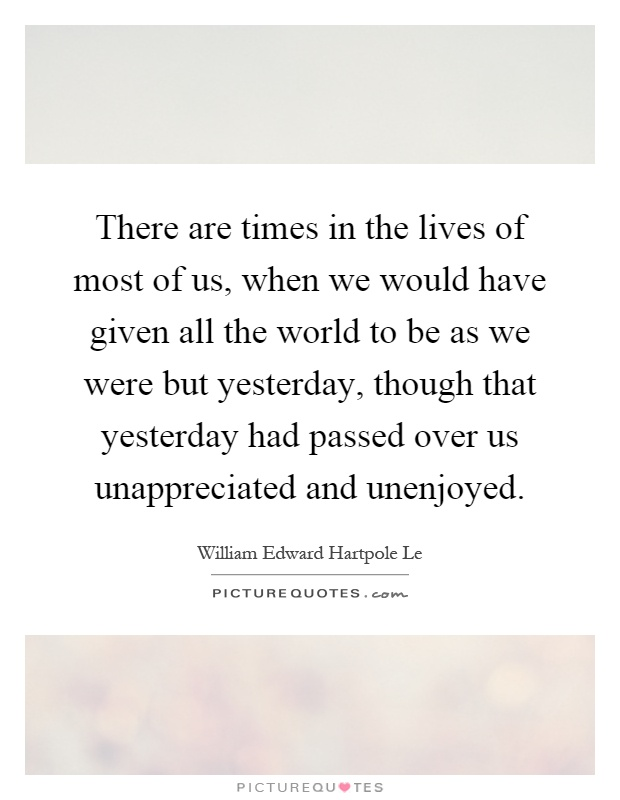 There are times in the lives of most of us, when we would have given all the world to be as we were but yesterday, though that yesterday had passed over us unappreciated and unenjoyed Picture Quote #1