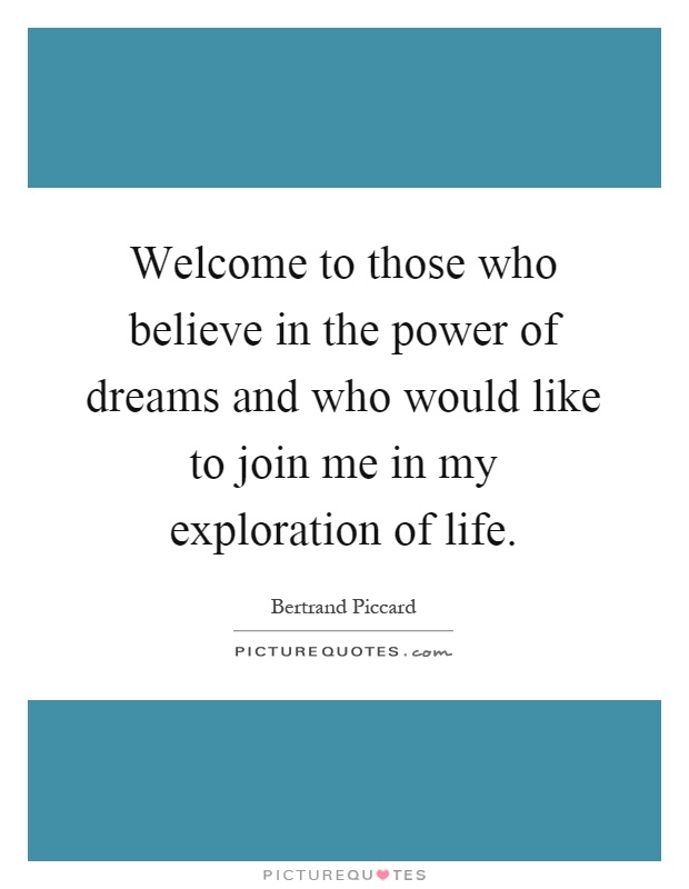 Welcome to those who believe in the power of dreams and who would like to join me in my exploration of life Picture Quote #1