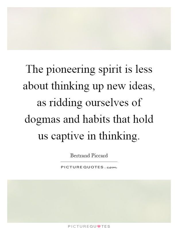 The pioneering spirit is less about thinking up new ideas, as ridding ourselves of dogmas and habits that hold us captive in thinking Picture Quote #1